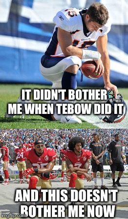 AND THIS DOESN'T BOTHER ME NOW IT DIDN'T BOTHER ME WHEN TEBOW DID IT | image tagged in football,protest | made w/ Imgflip meme maker