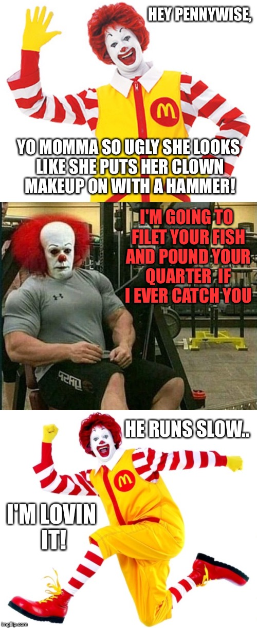 Ronald Chirps Pennywise And Lives  | HEY PENNYWISE, YO MOMMA SO UGLY SHE LOOKS LIKE SHE PUTS HER CLOWN MAKEUP ON WITH A HAMMER! I'M GOING TO FILET YOUR FISH AND POUND YOUR QUART | image tagged in pennywise,clowns,ronald mcdonald,yo mama,yo momma | made w/ Imgflip meme maker