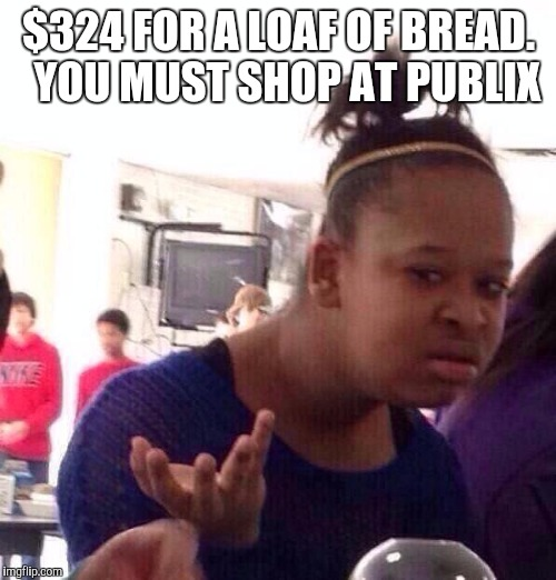 Black Girl Wat Meme | $324 FOR A LOAF OF BREAD.  YOU MUST SHOP AT PUBLIX | image tagged in memes,black girl wat | made w/ Imgflip meme maker