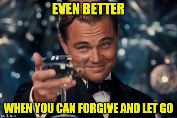 Leonardo Dicaprio Cheers Meme | EVEN BETTER WHEN YOU CAN FORGIVE AND LET GO | image tagged in memes,leonardo dicaprio cheers | made w/ Imgflip meme maker