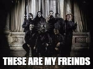 My Best Freinds | THESE ARE MY FREINDS | image tagged in slipknot 2014 | made w/ Imgflip meme maker