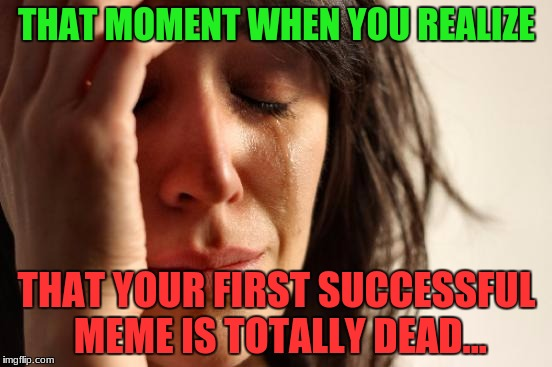 And it Never Even Reached the First Page... | THAT MOMENT WHEN YOU REALIZE THAT YOUR FIRST SUCCESSFUL MEME IS TOTALLY DEAD... | image tagged in memes,first world problems,dead meme,once successful | made w/ Imgflip meme maker