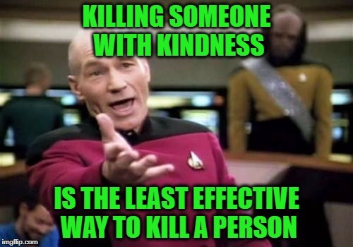Picard Wtf Meme | KILLING SOMEONE WITH KINDNESS IS THE LEAST EFFECTIVE WAY TO KILL A PERSON | image tagged in memes,picard wtf | made w/ Imgflip meme maker