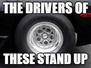 THE DRIVERS OF THESE STAND UP | image tagged in 101 | made w/ Imgflip meme maker