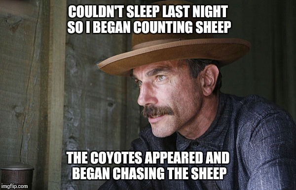 COULDN'T SLEEP LAST NIGHT SO I BEGAN COUNTING SHEEP THE COYOTES APPEARED AND BEGAN CHASING THE SHEEP | image tagged in will be blood | made w/ Imgflip meme maker