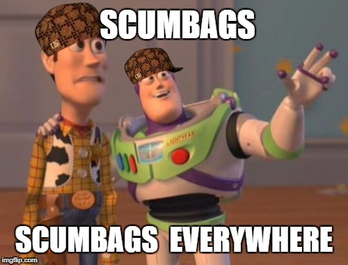 X, X Everywhere Meme | SCUMBAGS SCUMBAGS  EVERYWHERE | image tagged in memes,x,x everywhere,x x everywhere,scumbag | made w/ Imgflip meme maker