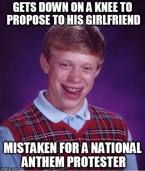 Bad Luck Brian Meme | GETS DOWN ON A KNEE TO PROPOSE TO HIS GIRLFRIEND MISTAKEN FOR A NATIONAL ANTHEM PROTESTER | image tagged in memes,bad luck brian | made w/ Imgflip meme maker