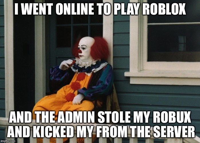 Depressed Pennywise | I WENT ONLINE TO PLAY ROBLOX AND THE ADMIN STOLE MY ROBUX AND KICKED MY FROM THE SERVER | image tagged in depressed pennywise | made w/ Imgflip meme maker
