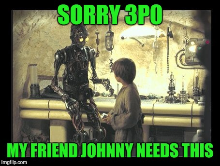 SORRY 3P0 MY FRIEND JOHNNY NEEDS THIS | made w/ Imgflip meme maker