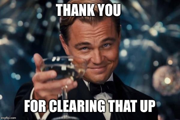 Leonardo Dicaprio Cheers Meme | THANK YOU FOR CLEARING THAT UP | image tagged in memes,leonardo dicaprio cheers | made w/ Imgflip meme maker