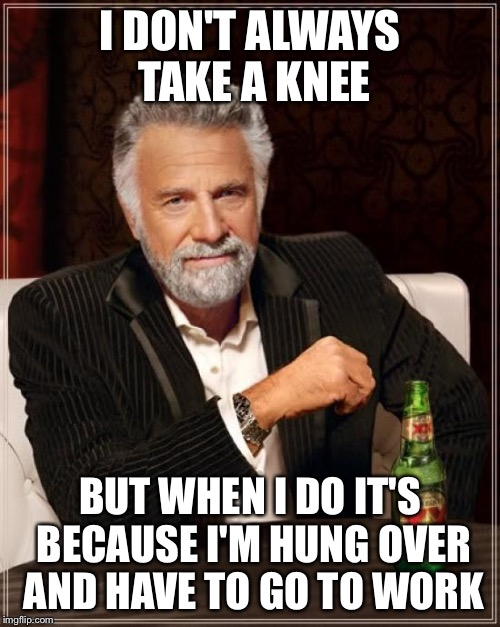 The Most Interesting Man In The World | I DON'T ALWAYS TAKE A KNEE BUT WHEN I DO IT'S BECAUSE I'M HUNG OVER AND HAVE TO GO TO WORK | image tagged in memes,the most interesting man in the world | made w/ Imgflip meme maker
