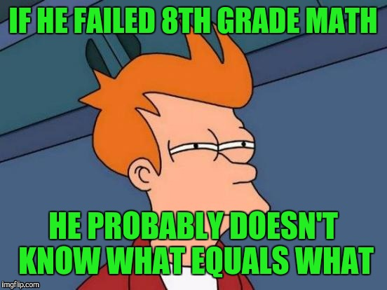 Futurama Fry Meme | IF HE FAILED 8TH GRADE MATH HE PROBABLY DOESN'T KNOW WHAT EQUALS WHAT | image tagged in memes,futurama fry | made w/ Imgflip meme maker