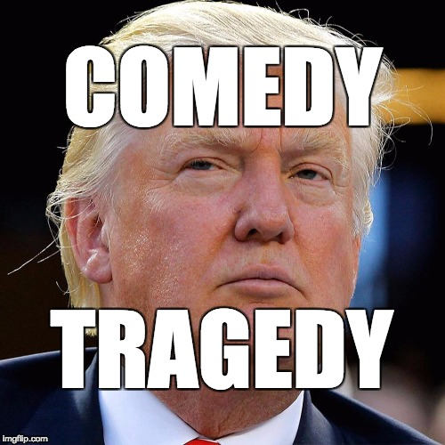 comedy tragedy Trump | COMEDY TRAGEDY | image tagged in trump,donald trump,maga | made w/ Imgflip meme maker
