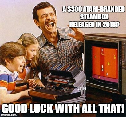 Ataribox | A $300 ATARI-BRANDED STEAMBOX RELEASED IN 2018? GOOD LUCK WITH ALL THAT! | image tagged in atari | made w/ Imgflip meme maker