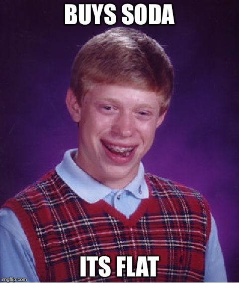 Bad Luck Brian Meme | BUYS SODA ITS FLAT | image tagged in memes,bad luck brian | made w/ Imgflip meme maker