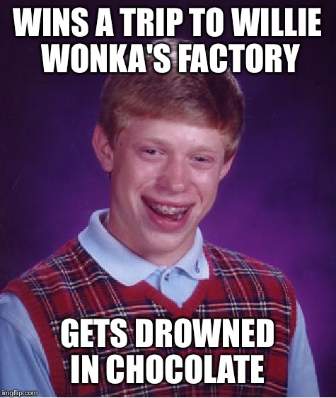 Bad Luck Brian Meme | WINS A TRIP TO WILLIE WONKA'S FACTORY GETS DROWNED IN CHOCOLATE | image tagged in memes,bad luck brian | made w/ Imgflip meme maker