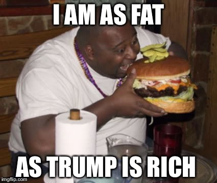 Fat guy | I AM AS FAT AS TRUMP IS RICH | image tagged in fat guy,donald trump approves | made w/ Imgflip meme maker