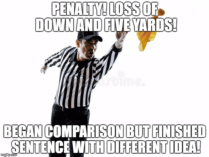 PENALTY! LOSS OF DOWN AND FIVE YARDS! BEGAN COMPARISON BUT FINISHED SENTENCE WITH DIFFERENT IDEA! | image tagged in penalty | made w/ Imgflip meme maker