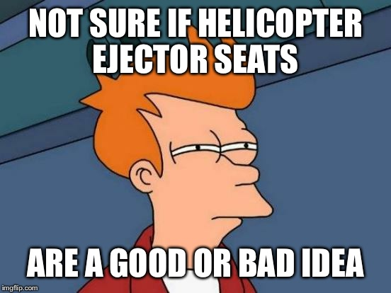 Futurama Fry Meme | NOT SURE IF HELICOPTER EJECTOR SEATS ARE A GOOD OR BAD IDEA | image tagged in memes,futurama fry,funny,funny memes,funny meme | made w/ Imgflip meme maker