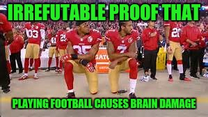 Maybe football will become an event at The Special Olympics? | IRREFUTABLE PROOF THAT PLAYING FOOTBALL CAUSES BRAIN DAMAGE | image tagged in kaepernick kneeling,getting respect giving respect,national anthem,star spangled banner,brain dead | made w/ Imgflip meme maker