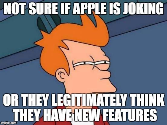 Futurama Fry | NOT SURE IF APPLE IS JOKING OR THEY LEGITIMATELY THINK THEY HAVE NEW FEATURES | image tagged in memes,futurama fry | made w/ Imgflip meme maker