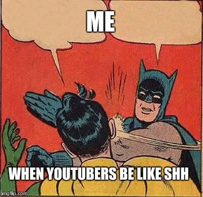 Batman Slapping Robin Meme | WHEN YOUTUBERS BE LIKE SHH ME | image tagged in memes,batman slapping robin | made w/ Imgflip meme maker