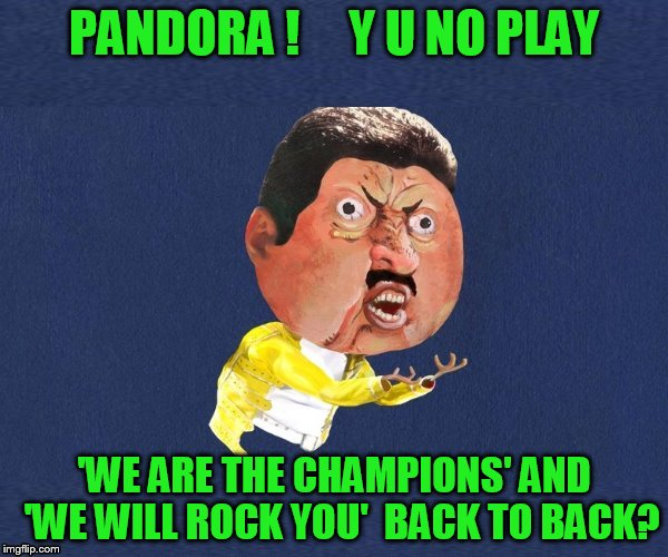 Found this great dashhopes template! | PANDORA !     Y U NO PLAY 'WE ARE THE CHAMPIONS' AND  'WE WILL ROCK YOU'  BACK TO BACK? | image tagged in y u no freddy mercury | made w/ Imgflip meme maker