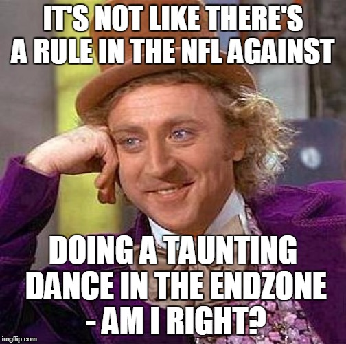 Creepy Condescending Wonka Meme | IT'S NOT LIKE THERE'S A RULE IN THE NFL AGAINST DOING A TAUNTING DANCE IN THE ENDZONE - AM I RIGHT? | image tagged in memes,creepy condescending wonka | made w/ Imgflip meme maker