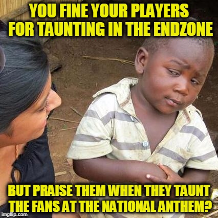 I Feel the Want, the Want to Taunt | YOU FINE YOUR PLAYERS FOR TAUNTING IN THE ENDZONE BUT PRAISE THEM WHEN THEY TAUNT THE FANS AT THE NATIONAL ANTHEM? | image tagged in memes,third world skeptical kid | made w/ Imgflip meme maker