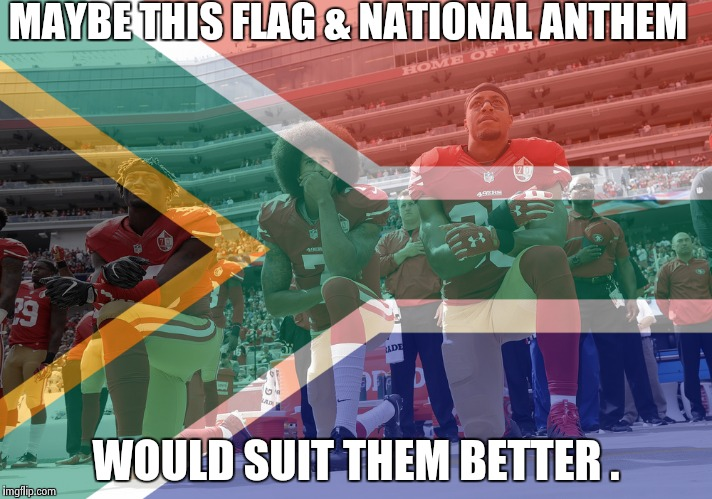 MAYBE THIS FLAG & NATIONAL ANTHEM WOULD SUIT THEM BETTER . | made w/ Imgflip meme maker