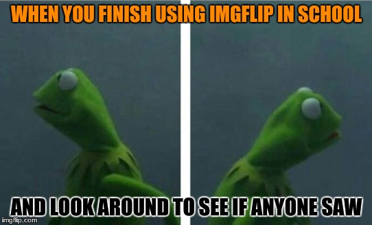 24/7 daily basis | WHEN YOU FINISH USING IMGFLIP IN SCHOOL AND LOOK AROUND TO SEE IF ANYONE SAW | image tagged in funny,memes,kermit,evil kermit,school,caught | made w/ Imgflip meme maker