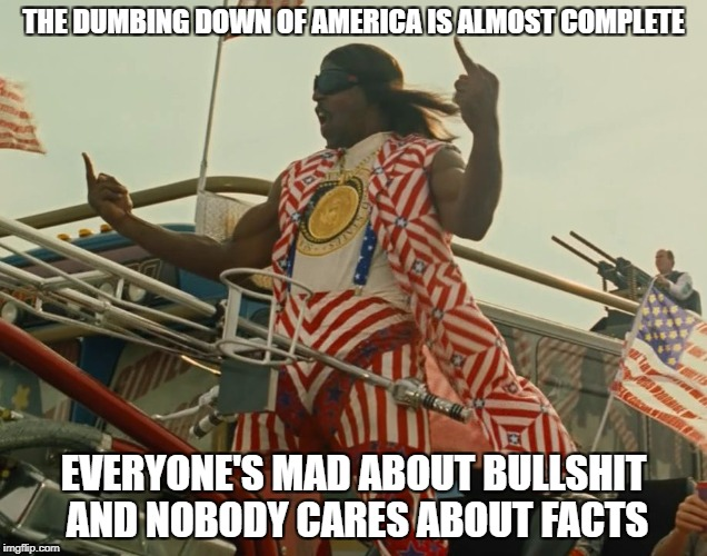 TerryCrewsIdiocracy | THE DUMBING DOWN OF AMERICA IS ALMOST COMPLETE EVERYONE'S MAD ABOUT BULLSHIT AND NOBODY CARES ABOUT FACTS | image tagged in terrycrewsidiocracy | made w/ Imgflip meme maker
