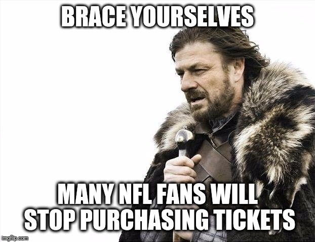 NFL players are uniting against President Trump, and more will be kneeling! | BRACE YOURSELVES MANY NFL FANS WILL STOP PURCHASING TICKETS | image tagged in memes,brace yourselves x is coming | made w/ Imgflip meme maker