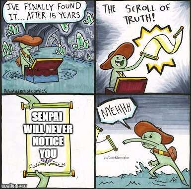 The Scroll Of Truth Meme | SENPAI WILL NEVER NOTICE YOU | image tagged in the scroll of truth,senpai,memes,notice me senpai | made w/ Imgflip meme maker