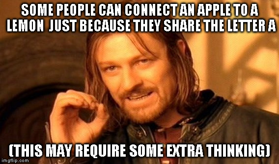 One Does Not Simply Meme | SOME PEOPLE CAN CONNECT AN APPLE TO A LEMON  JUST BECAUSE THEY SHARE THE LETTER A (THIS MAY REQUIRE SOME EXTRA THINKING) | image tagged in memes,one does not simply | made w/ Imgflip meme maker