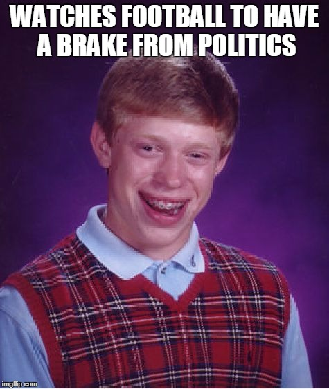 Bad Luck Brian Meme | WATCHES FOOTBALL TO HAVE A BRAKE FROM POLITICS | image tagged in memes,bad luck brian | made w/ Imgflip meme maker