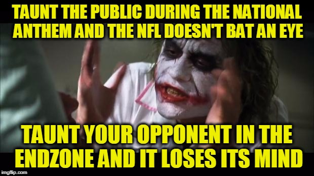 Disrespecting Players is Worse than Disrespecting the Country | TAUNT THE PUBLIC DURING THE NATIONAL ANTHEM AND THE NFL DOESN'T BAT AN EYE TAUNT YOUR OPPONENT IN THE ENDZONE AND IT LOSES ITS MIND | image tagged in memes,and everybody loses their minds | made w/ Imgflip meme maker