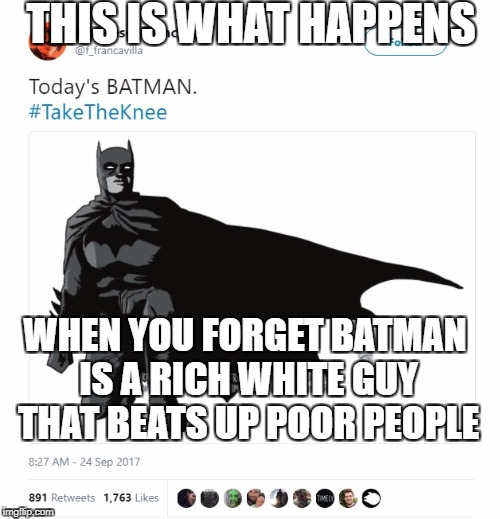 comicsgatelol | THIS IS WHAT HAPPENS WHEN YOU FORGET BATMAN IS A RICH WHITE GUY THAT BEATS UP POOR PEOPLE | image tagged in batman,taketheknee,comicsgate | made w/ Imgflip meme maker