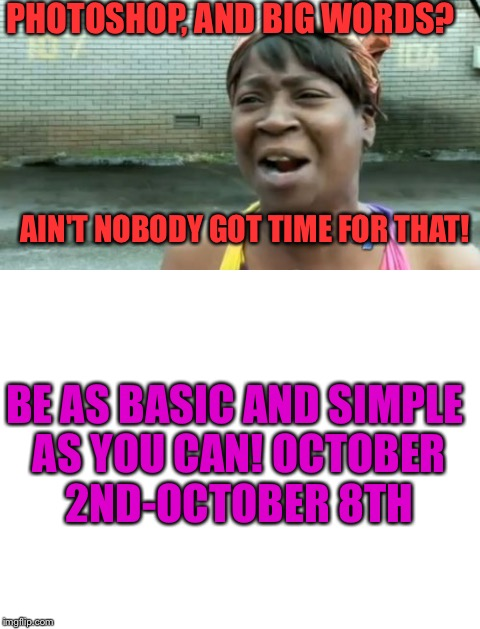 Back to the basics of memes week! A Sewmyeyesshut/Lynch1979 event! Oct 2-8 | PHOTOSHOP, AND BIG WORDS? AIN'T NOBODY GOT TIME FOR THAT! BE AS BASIC AND SIMPLE AS YOU CAN! OCTOBER 2ND-OCTOBER 8TH | image tagged in lynch1979,sewmyeyesshut,memes,back to the basics week | made w/ Imgflip meme maker