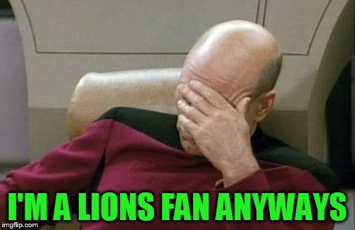 Captain Picard Facepalm Meme | I'M A LIONS FAN ANYWAYS | image tagged in memes,captain picard facepalm | made w/ Imgflip meme maker