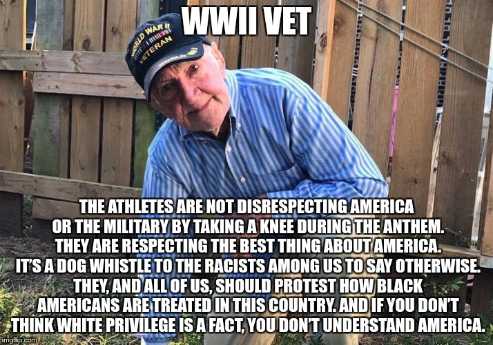 A Veteran | WWII VET THE ATHLETES ARE NOT DISRESPECTING AMERICA OR THE MILITARY BY TAKING A KNEE DURING THE ANTHEM. THEY ARE RESPECTING THE BEST THING A | image tagged in veteran,respect,racism in america | made w/ Imgflip meme maker