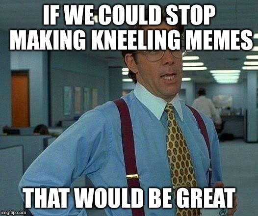 That Would Be Great Meme | IF WE COULD STOP MAKING KNEELING MEMES THAT WOULD BE GREAT | image tagged in memes,that would be great | made w/ Imgflip meme maker