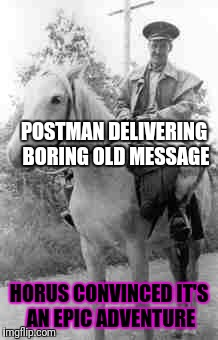POSTMAN DELIVERING BORING OLD MESSAGE HORUS CONVINCED IT'S AN EPIC ADVENTURE | made w/ Imgflip meme maker