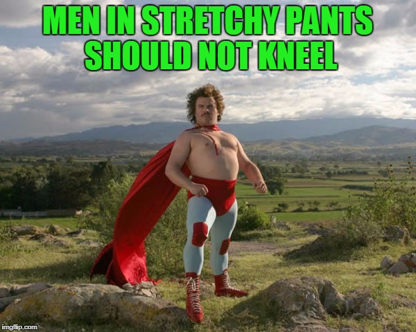 MEN IN STRETCHY PANTS SHOULD NOT KNEEL | made w/ Imgflip meme maker