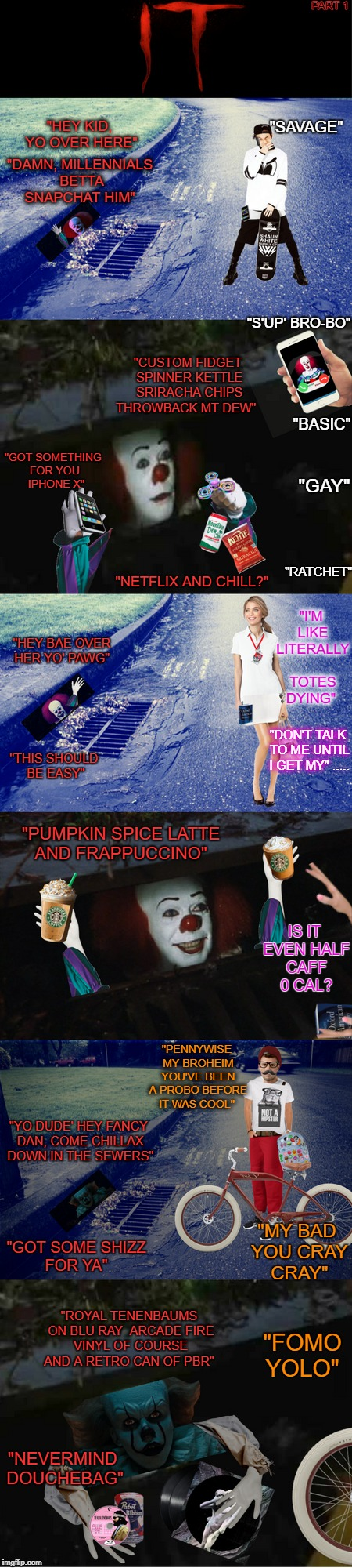 "Pennywise Stumbleupon Urban Dictionary. Float down in the sewers 2017.  | PART 1 ""NEVERMIND DOUCHEBAG"" ""HEY KID, YO OVER HERE"" ""S'UP' BRO-BO"" ""DAMN, MILLENNIALS BETTA SNAPCHAT HIM"" ""SAVAGE"" ""GOT SOMETHING FOR YOU   