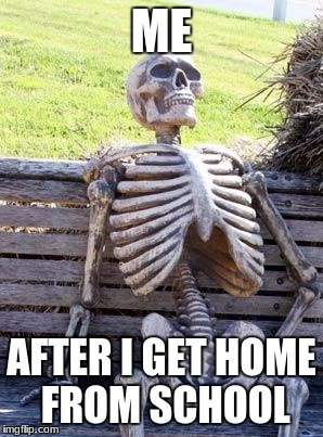 Waiting Skeleton Meme | ME AFTER I GET HOME FROM SCHOOL | image tagged in memes,waiting skeleton | made w/ Imgflip meme maker