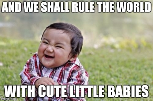 Evil Toddler Meme | AND WE SHALL RULE THE WORLD WITH CUTE LITTLE BABIES | image tagged in memes,evil toddler | made w/ Imgflip meme maker