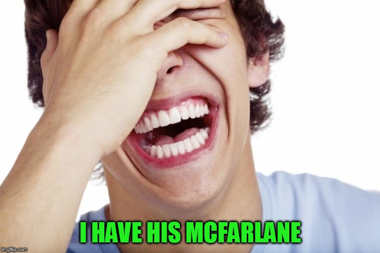 I HAVE HIS MCFARLANE | made w/ Imgflip meme maker