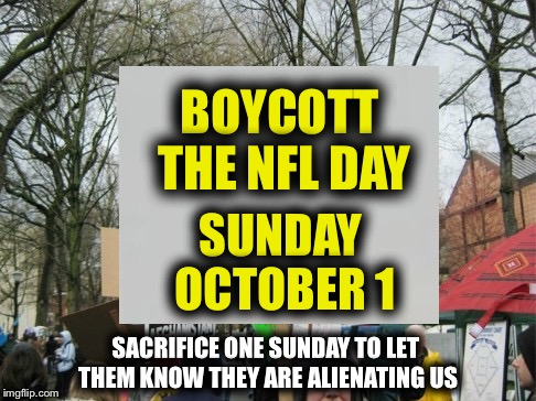 Boycott the NFL | BOYCOTT THE NFL DAY SUNDAY OCTOBER 1 SACRIFICE ONE SUNDAY TO LET THEM KNOW THEY ARE ALIENATING US | image tagged in protest,nfl,protest,boycott | made w/ Imgflip meme maker