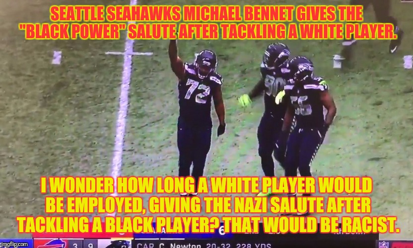 "SEATTLE SEAHAWKS MICHAEL BENNET GIVES THE ""BLACK POWER"" SALUTE AFTER TACKLING A WHITE PLAYER. I WONDER HOW LONG A WHITE PLAYER WOULD BE EMPL 